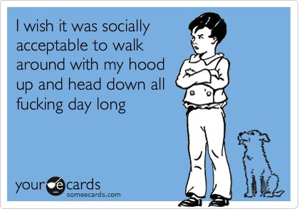 I wish it was sociallyacceptable to walkaround with my hoodup and head down allfucking day long