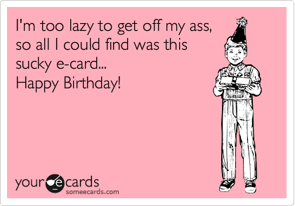 I'm too lazy to get off my ass, so all I could find was this sucky e-card... Happy Birthday!