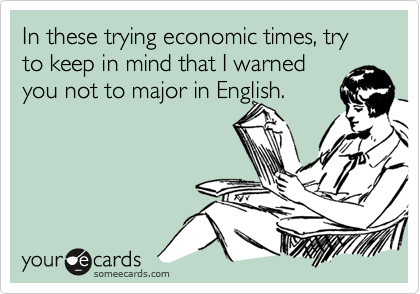 In these trying economic times, try to keep in mind that I warnedyou not to major in English.