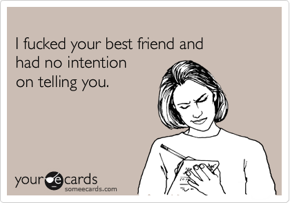 I fucked your best friend and  had no intention  on telling you.