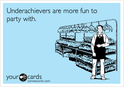 Underachievers are more fun to party with.