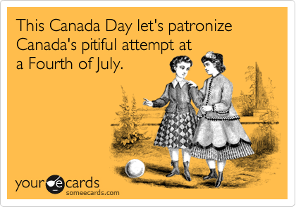 This Canada Day let's patronize Canada's pitiful attempt at a Fourth of July.
