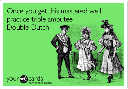 Once you get this mastered we'll practice triple amputee