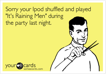 """Sorry your Ipod shuffled and played """"It's Raining Men"""" duringthe party last night."""