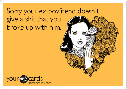 Sorry your ex-boyfriend doesn't give a shit that youbroke up with him.