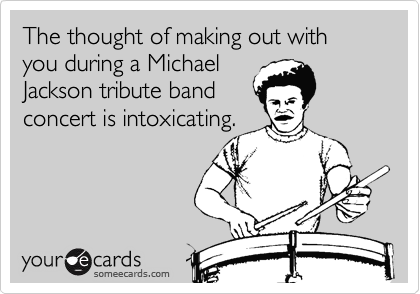 The thought of making out with you during a Michael