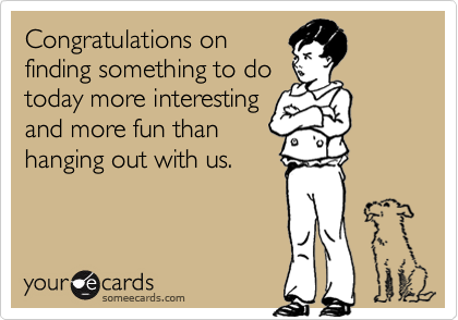 Congratulations on finding something to do today more interesting and more fun than hanging out with us.