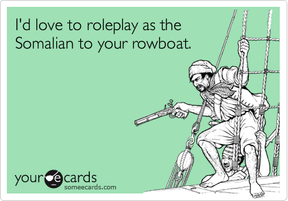 I'd love to roleplay as the Somalian to your rowboat.