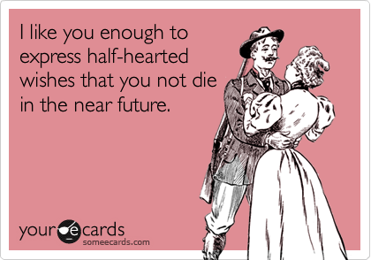 I like you enough to express half-hearted wishes that you not die in the near future.