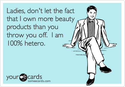 Ladies, don't let the factthat I own more beautyproducts than youthrow you off.  I am100% hetero.