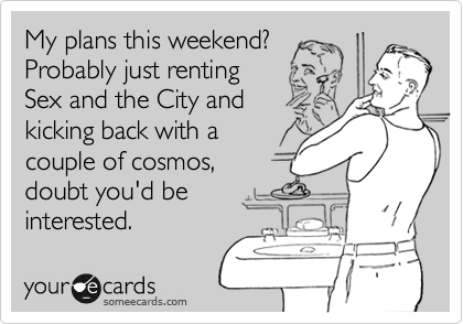 My plans this weekend?Probably just renting Sex and the City and kicking back with acouple of cosmos, doubt you'd beinterested.