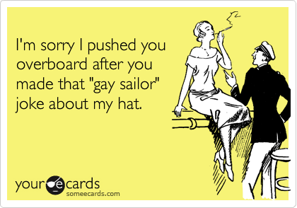 """I'm sorry I pushed youoverboard after youmade that """"gay sailor""""joke about my hat."""