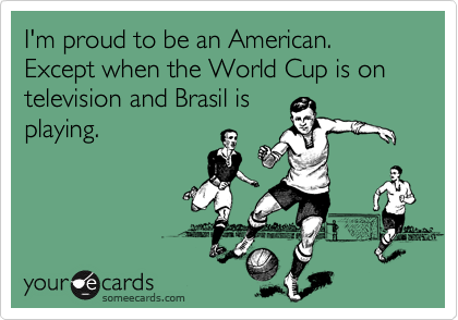 I'm proud to be an American. Except when the World Cup is on television and Brasil isplaying.