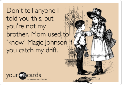 """Don't tell anyone Itold you this, butyou're not mybrother. Mom used to""""know"""" Magic Johnson ifyou catch my drift."""