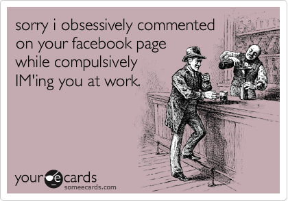 sorry i obsessively commented on your facebook page while compulsively IM'ing you at work.