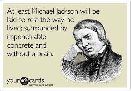 At least Michael Jackson will be  laid to rest the way he  lived; surrounded by impenetrable concrete and without a brain.