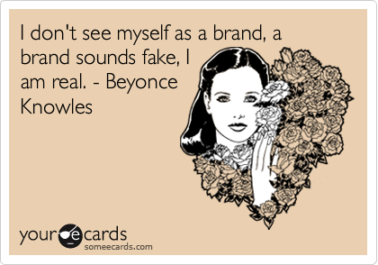 I don't see myself as a brand, a brand sounds fake, Iam real. - BeyonceKnowles