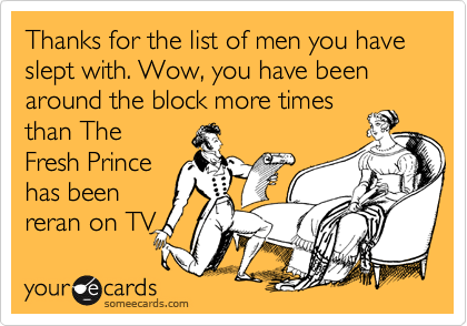 Thanks for the list of men you have slept with. Wow, you have been around the block more timesthan TheFresh Princehas beenreran on TV
