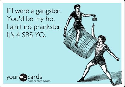 If I were a gangster,You'd be my ho, I ain't no prankster,It's 4 SRS YO.
