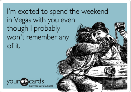 I'm excited to spend the weekend in Vegas with you eventhough I probablywon't remember anyof it.