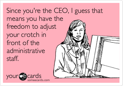 Since you're the CEO, I guess that means you have the freedom to adjust your crotch infront of theadministrativestaff.