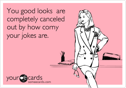 You good looks  arecompletely canceled out by how corny your jokes are.