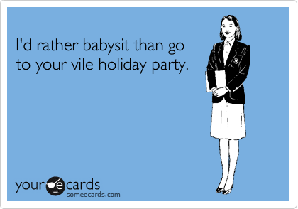 I'd rather babysit than go  to your vile holiday party.