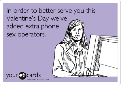 someecards.com - In order to better serve you this Valentine's Day we've added extra phone sex operators.