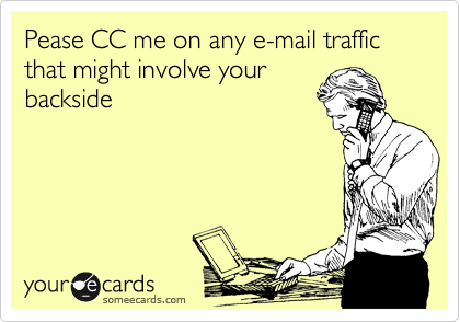 Pease CC me on any e-mail traffic that might involve your backside