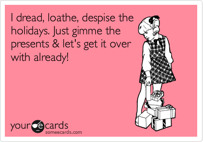 I dread, loathe, despise the holidays. Just gimme the presents & let's get it over with already!