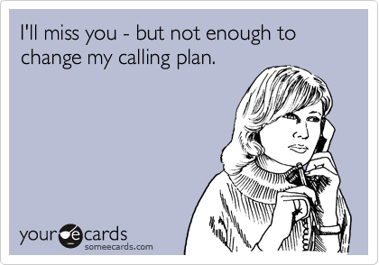 I'll miss you - but not enough to change my calling plan.