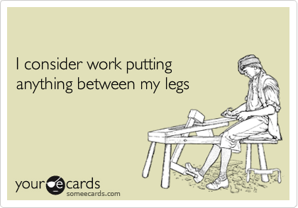 I consider work putting anything between my legs