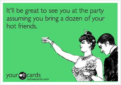 It'll be great to see you at the party assuming you bring a dozen of your hot friends.