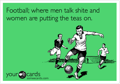 Football; where men talk shite and women are putting the teas on.