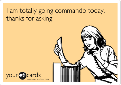 I am totally going commando today, thanks for asking.