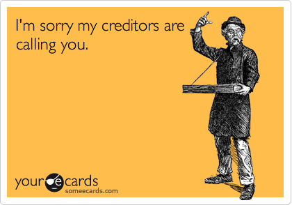 I'm sorry my creditors arecalling you.