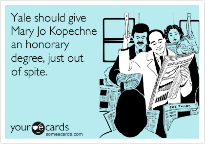 Yale should giveMary Jo Kopechnean honorary degree, just out of spite.