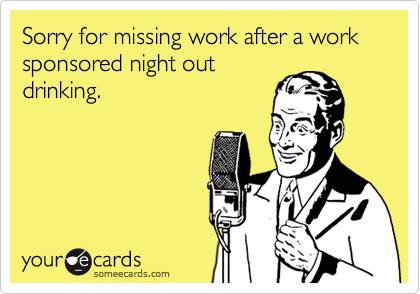 Sorry for missing work after a work sponsored night outdrinking.