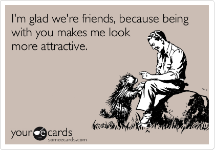 I'm glad we're friends, because being with you makes me look more attractive.