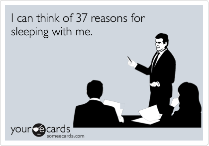 I can think of 37 reasons for sleeping with me.