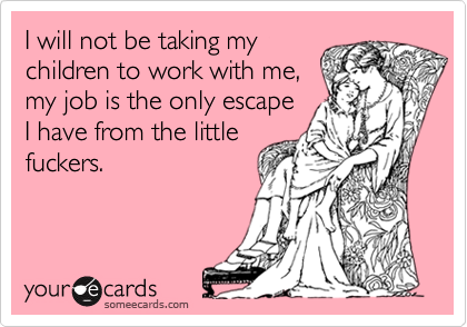 I will not be taking mychildren to work with me,my job is the only escapeI have from the littlefuckers.