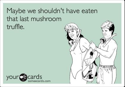 Maybe we shouldn't have eaten that last mushroom truffle.