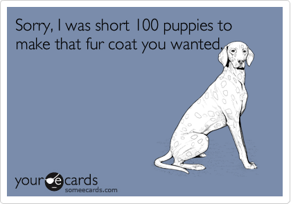 Sorry, I was short 100 puppies to make that fur coat you wanted.