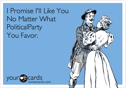 I Promise I'll Like YouNo Matter What PoliticalParty You Favor.