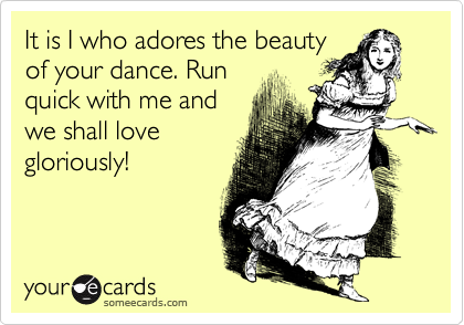 It is I who adores the beautyof your dance. Runquick with me andwe shall lovegloriously!