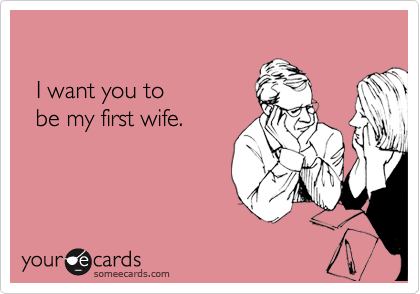 I want you to    be my first wife.