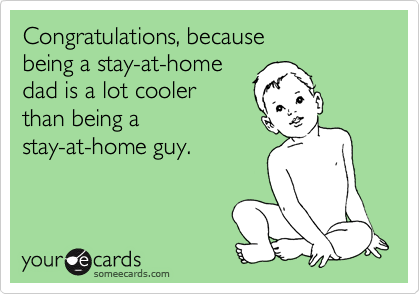 Congratulations, because being a stay-at-home dad is a lot cooler than being a stay-at-home guy.