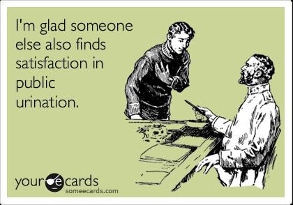 I'm glad someoneelse also findssatisfaction inpublicurination.