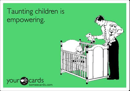 Taunting children isempowering.