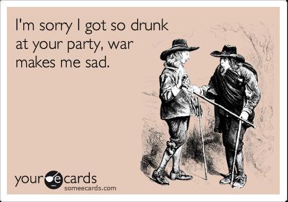 I'm sorry I got so drunk  at your party, war makes me sad.